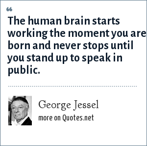 George Jessel: The human brain starts working the moment you are born and never stops until you stand up to speak in public.