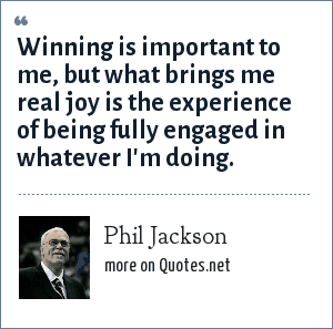 Phil Jackson: Winning is important to me, but what brings me real joy is the experience of being fully engaged in whatever I'm doing.
