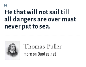 Thomas Fuller: He that will not sail till all dangers are over must never put to sea.