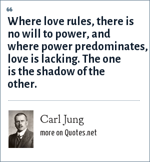 Carl Jung: Where love rules, there is no will to power, and where power predominates, love is lacking. The one is the shadow of the other.