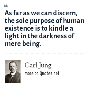 Carl Jung: As far as we can discern, the sole purpose of human existence is to kindle a light in the darkness of mere being.