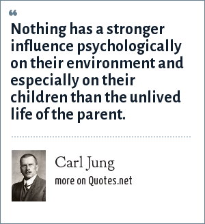 Carl Jung: Nothing has a stronger influence psychologically on their environment and especially on their children than the unlived life of the parent.