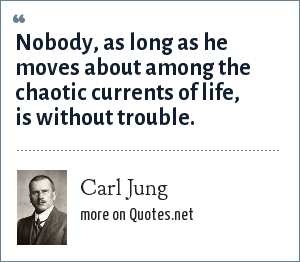 Carl Jung: Nobody, as long as he moves about among the chaotic currents of life, is without trouble.