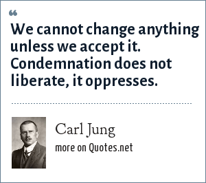 Carl Jung: We cannot change anything unless we accept it. Condemnation does not liberate, it oppresses.