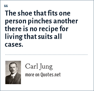 Carl Jung: The shoe that fits one person pinches another there is no recipe for living that suits all cases.