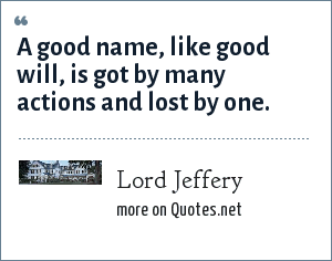 Lord Jeffery: A good name, like good will, is got by many actions and lost by one.