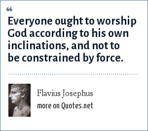 Flavius Josephus: Everyone ought to worship God according to his own inclinations, and not to be constrained by force.