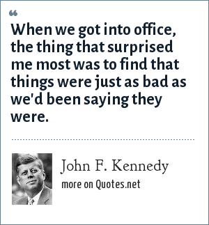 John F. Kennedy: When we got into office, the thing that surprised me the most was that things were as bad as we'd been saying they were.