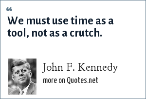 John F. Kennedy: We must use time as a tool, not as a crutch.