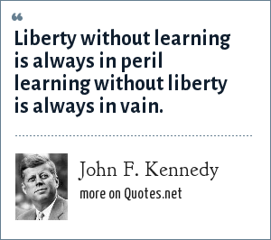 John F. Kennedy: Liberty without learning is always in peril learning without liberty is always in vain.
