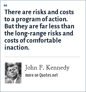 John F. Kennedy: There are risks and costs to a program of action. But they are far less than the long-range risks and costs of comfortable inaction.