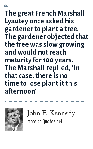 John F. Kennedy: The great French Marshall Lyautey once asked his gardener to plant a tree. The gardener objected that the tree was slow growing and would not reach maturity for 100 years. The Marshall replied, 'In that case, there is no time to lose plant it this afternoon'