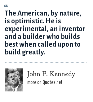 John F. Kennedy: The American, by nature, is optimistic. He is experimental, an inventor and a builder who builds best when called upon to build greatly.