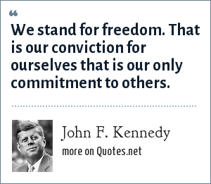 John F. Kennedy: We stand for freedom. That is our conviction for ourselves that is our only commitment to others.