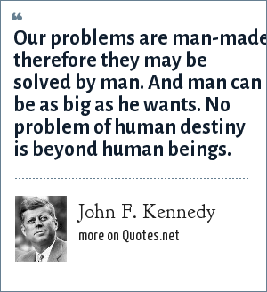 John F. Kennedy: Our problems are man-made, therefore they may be solved by man. And man can be as big as he wants. No problem of human destiny is beyond human beings.