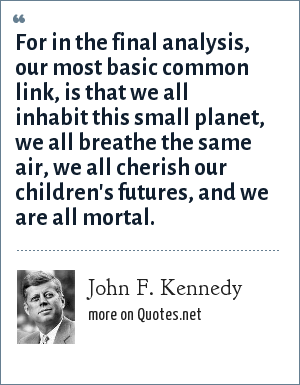 John F. Kennedy: For in the final analysis, our most basic common link, is that we all inhabit this small planet, we all breathe the same air, we all cherish our children's futures, and we are all mortal.