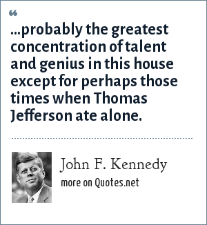 John F. Kennedy: ...probably the greatest concentration of talent and genius in this house except for perhaps those times when Thomas Jefferson ate alone.