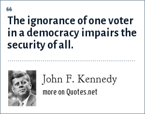 John F. Kennedy: The ignorance of one voter in a democracy impairs the security of all.