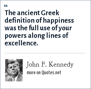 John F. Kennedy: The ancient Greek definition of happiness was the full use of your powers along lines of excellence.