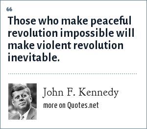 John F. Kennedy: Those who make peaceful revolution impossible will make violent revolution inevitable.