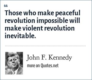 John F. Kennedy: Those who make peaceful revolution impossible will make violent revolution inevitable.