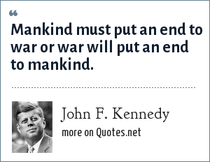 John F. Kennedy: Mankind must put an end to war or war will put an end to mankind.