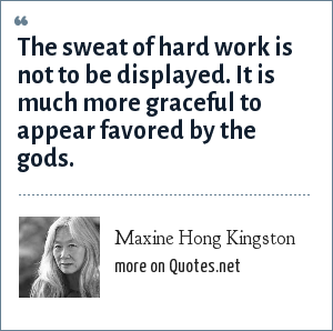 Maxine Hong Kingston: The sweat of hard work is not to be displayed. It is much more graceful to appear favored by the gods.