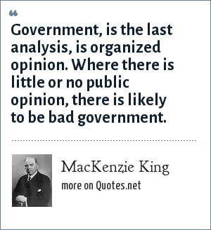 MacKenzie King: Government, is the last analysis, is organized opinion. Where there is little or no public opinion, there is likely to be bad government.