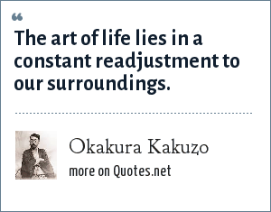 Okakura Kakuzo: The art of life lies in a constant readjustment to our surroundings.