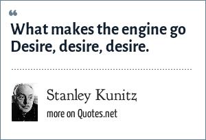 Stanley Kunitz: What makes the engine go Desire, desire, desire.