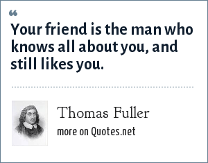 Thomas Fuller: Your friend is the man who knows all about you, and still likes you.