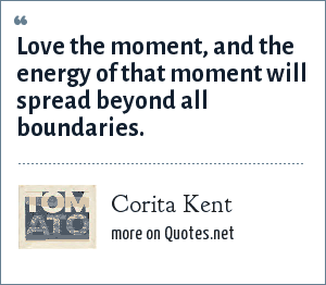 Corita Kent: Love the moment, and the energy of that moment will spread beyond all boundaries.