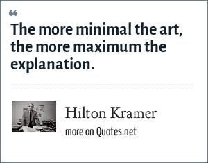 Hilton Kramer: The more minimal the art, the more maximum the explanation.