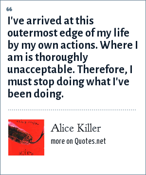 Alice Killer: I've arrived at this outermost edge of my life by my own actions. Where I am is thoroughly unacceptable. Therefore, I must stop doing what I've been doing.