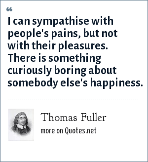 Thomas Fuller: I can sympathise with people's pains, but not with their pleasures. There is something curiously boring about somebody else's happiness.