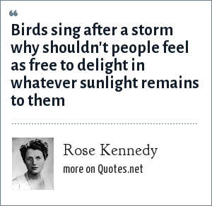 Rose Kennedy: Birds sing after a storm why shouldn't people feel as free to delight in whatever sunlight remains to them