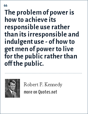 Robert F. Kennedy: The problem of power is how to achieve its responsible use rather than its irresponsible and indulgent use - of how to get men of power to live for the public rather than off the public.