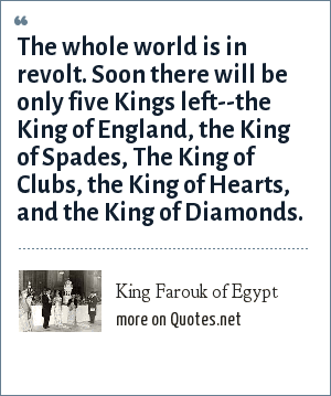 King Farouk of Egypt: The whole world is in revolt. Soon there will be only five Kings left--the King of England, the King of Spades, The King of Clubs, the King of Hearts, and the King of Diamonds.