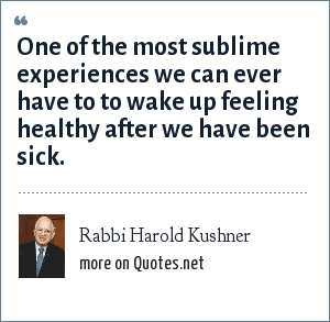 Rabbi Harold Kushner: One of the most sublime experiences we can ever have to to wake up feeling healthy after we have been sick.
