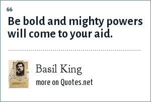 Basil King: Be bold and mighty powers will come to your aid.