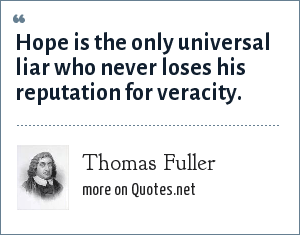 Thomas Fuller: Hope is the only universal liar who never loses his reputation for veracity.