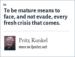 Fritz Kunkel: To be mature means to face, and not evade, every fresh crisis that comes.