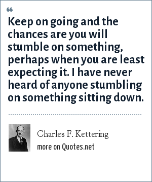 Charles F. Kettering: Keep on going and the chances are you will stumble on something, perhaps when you are least expecting it. I have never heard of anyone stumbling on something sitting down.