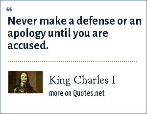 King Charles I: Never make a defense or an apology until you are accused.