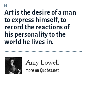Amy Lowell: Art is the desire of a man to express himself, to record the reactions of his personality to the world he lives in.