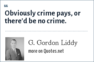 G. Gordon Liddy: Obviously crime pays, or there'd be no crime.