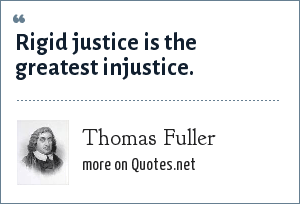 Thomas Fuller: Rigid justice is the greatest injustice.