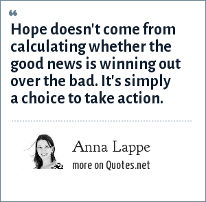 Anna Lappe: Hope doesn't come from calculating whether the good news is winning out over the bad. It's simply a choice to take action.