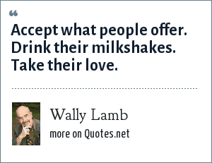 Wally Lamb: Accept what people offer. Drink their milkshakes. Take their love.