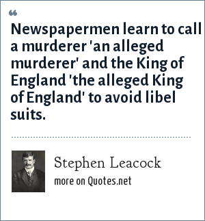 Stephen Leacock: Newspapermen learn to call a murderer 'an alleged murderer' and the King of England 'the alleged King of England' to avoid libel suits.